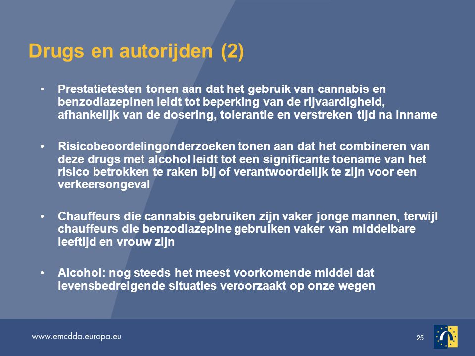 25 Drugs en autorijden (2) •Prestatietesten tonen aan dat het gebruik van cannabis en benzodiazepinen leidt tot beperking van de rijvaardigheid, afhankelijk van de dosering, tolerantie en verstreken tijd na inname •Risicobeoordelingonderzoeken tonen aan dat het combineren van deze drugs met alcohol leidt tot een significante toename van het risico betrokken te raken bij of verantwoordelijk te zijn voor een verkeersongeval •Chauffeurs die cannabis gebruiken zijn vaker jonge mannen, terwijl chauffeurs die benzodiazepine gebruiken vaker van middelbare leeftijd en vrouw zijn •Alcohol: nog steeds het meest voorkomende middel dat levensbedreigende situaties veroorzaakt op onze wegen