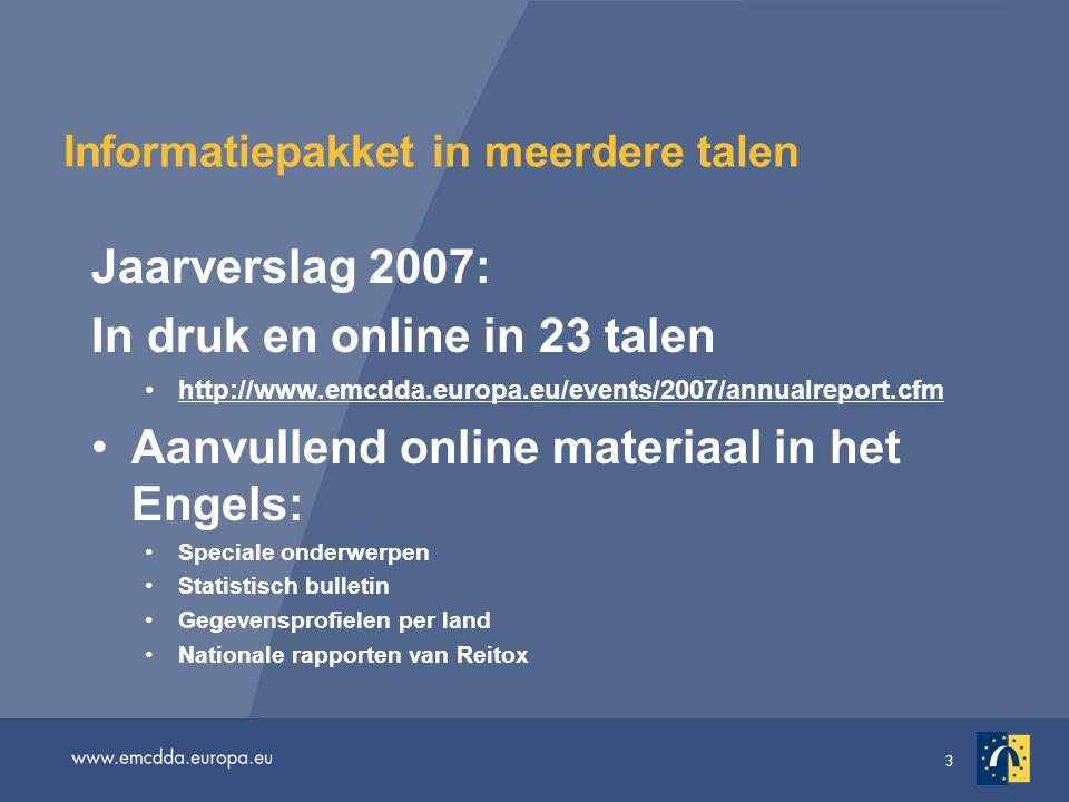 3 Informatiepakket in meerdere talen Jaarverslag 2007: In druk en online in 23 talen •http://www.emcdda.europa.eu/events/2007/annualreport.cfmhttp://www.emcdda.europa.eu/events/2007/annualreport.cfm •Aanvullend online materiaal in het Engels: •Speciale onderwerpen •Statistisch bulletin •Gegevensprofielen per land •Nationale rapporten van Reitox