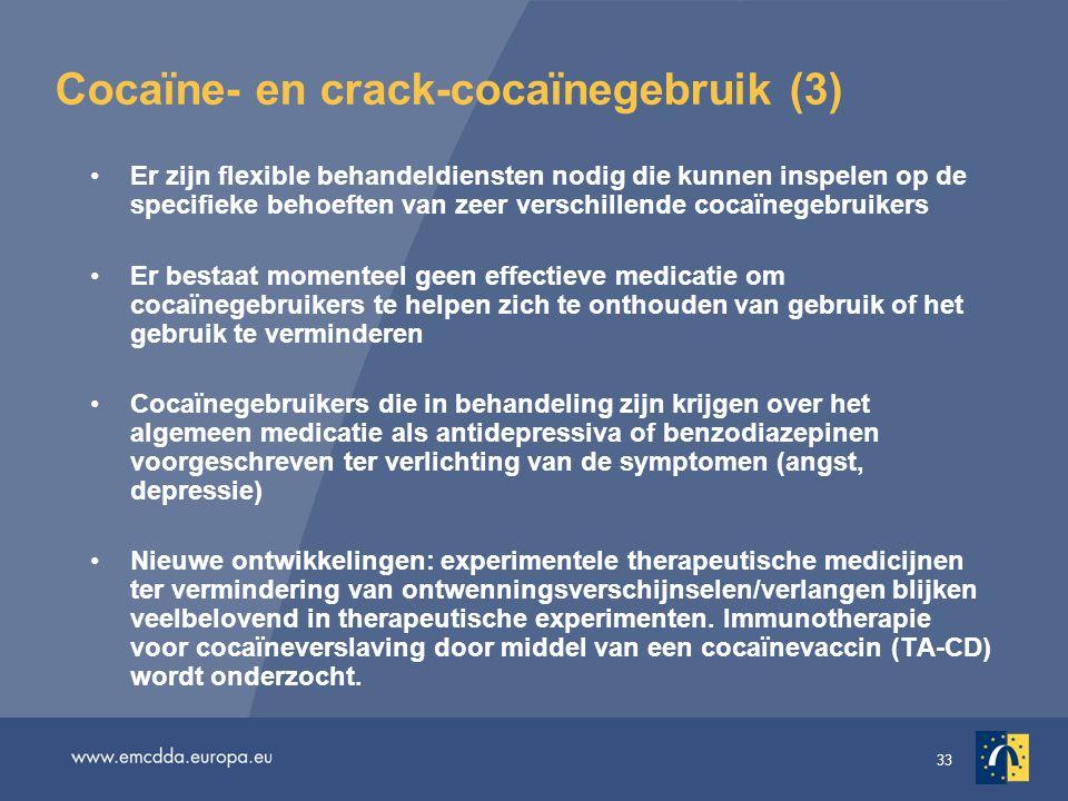 33 Cocaïne- en crack-cocaïnegebruik (3) •Er zijn flexible behandeldiensten nodig die kunnen inspelen op de specifieke behoeften van zeer verschillende cocaïnegebruikers •Er bestaat momenteel geen effectieve medicatie om cocaïnegebruikers te helpen zich te onthouden van gebruik of het gebruik te verminderen •Cocaïnegebruikers die in behandeling zijn krijgen over het algemeen medicatie als antidepressiva of benzodiazepinen voorgeschreven ter verlichting van de symptomen (angst, depressie) •Nieuwe ontwikkelingen: experimentele therapeutische medicijnen ter vermindering van ontwenningsverschijnselen/verlangen blijken veelbelovend in therapeutische experimenten.