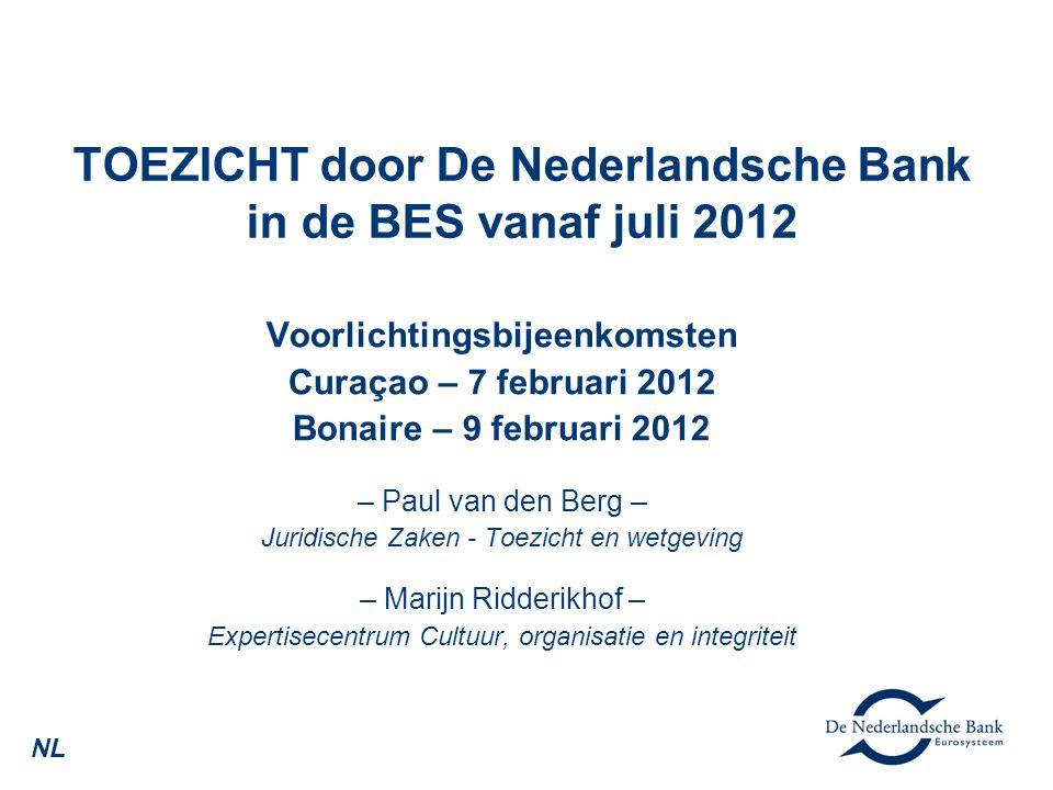 TOEZICHT door De Nederlandsche Bank in de BES vanaf juli 2012 Voorlichtingsbijeenkomsten Curaçao – 7 februari 2012 Bonaire – 9 februari 2012 – Paul van den Berg – Juridische Zaken - Toezicht en wetgeving – Marijn Ridderikhof – Expertisecentrum Cultuur, organisatie en integriteit NL
