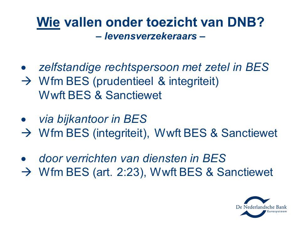 Wie vallen onder toezicht van DNB? – levensverzekeraars –  zelfstandige rechtspersoon met zetel in BES  Wfm BES (prudentieel & integriteit) Wwft BES