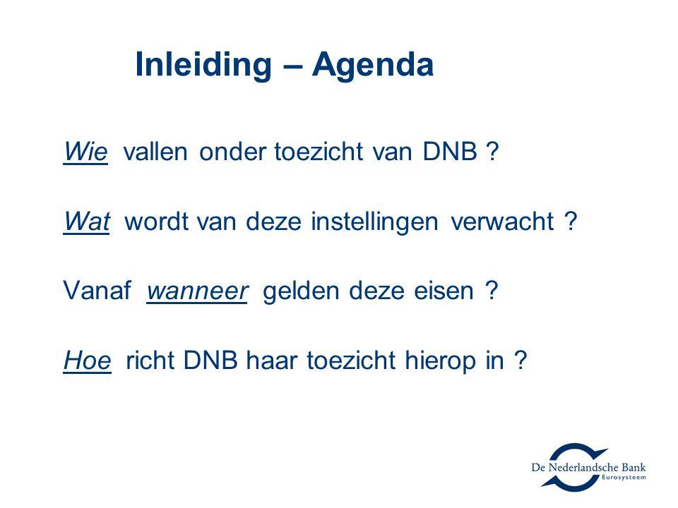 Inleiding – Agenda Wie vallen onder toezicht van DNB ? Wat wordt van deze instellingen verwacht ? Vanaf wanneer gelden deze eisen ? Hoe richt DNB haar