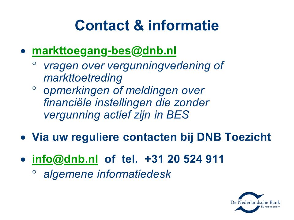 Contact & informatie  markttoegang-bes@dnb.nl  vragen over vergunningverlening of markttoetreding  opmerkingen of meldingen over financiële instellingen die zonder vergunning actief zijn in BES  Via uw reguliere contacten bij DNB Toezicht  info@dnb.nl of tel.
