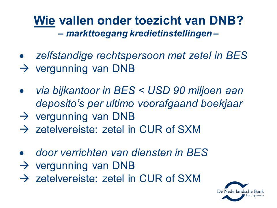 Wie vallen onder toezicht van DNB? – markttoegang kredietinstellingen –  zelfstandige rechtspersoon met zetel in BES  vergunning van DNB  via bijka