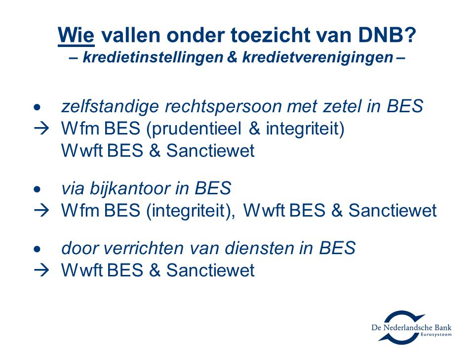 Wie vallen onder toezicht van DNB? – kredietinstellingen & kredietverenigingen –  zelfstandige rechtspersoon met zetel in BES  Wfm BES (prudentieel
