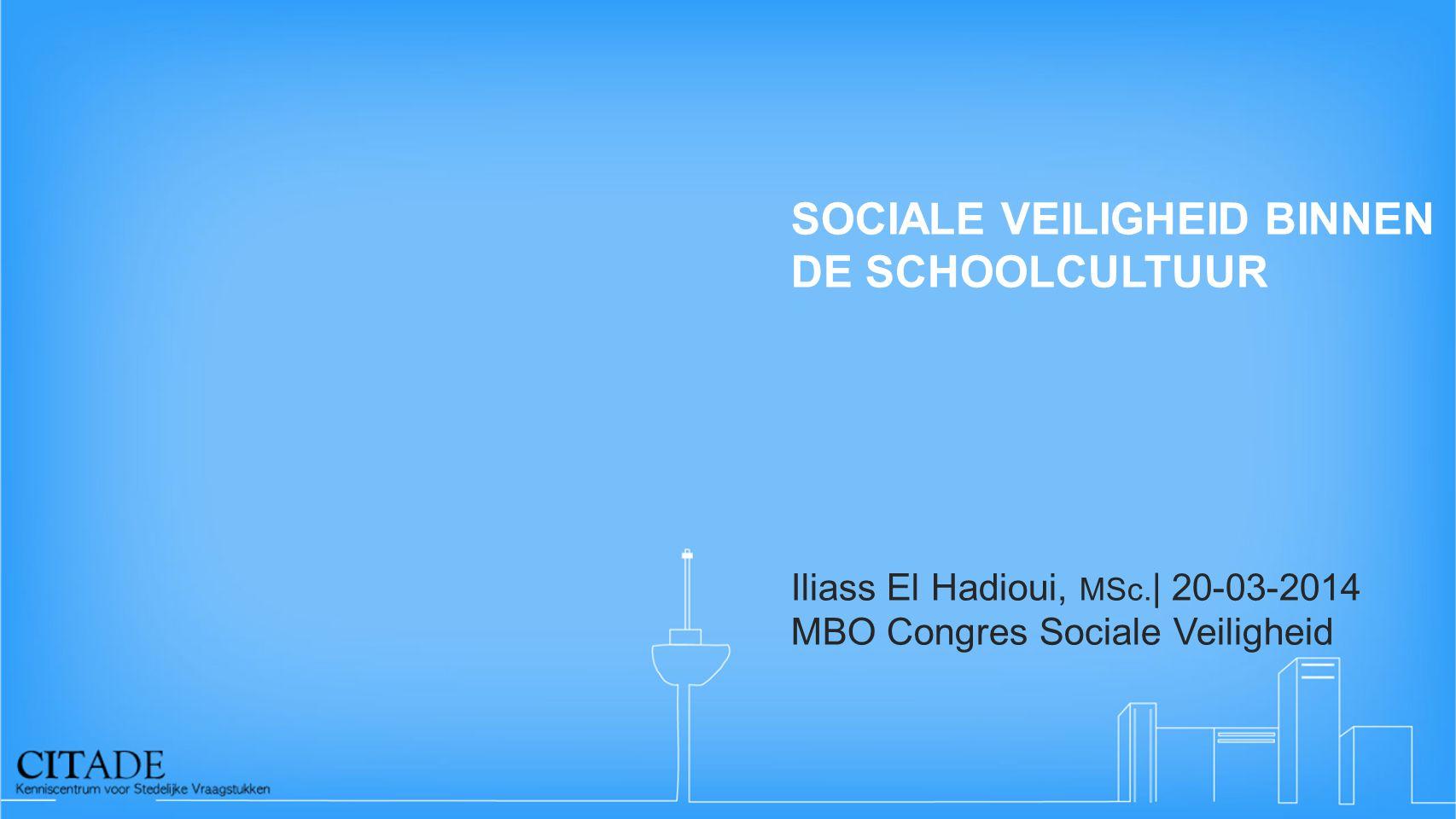 SOCIALE VEILIGHEID BINNEN DE SCHOOLCULTUUR Iliass El Hadioui, MSc. | 20-03-2014 MBO Congres Sociale Veiligheid