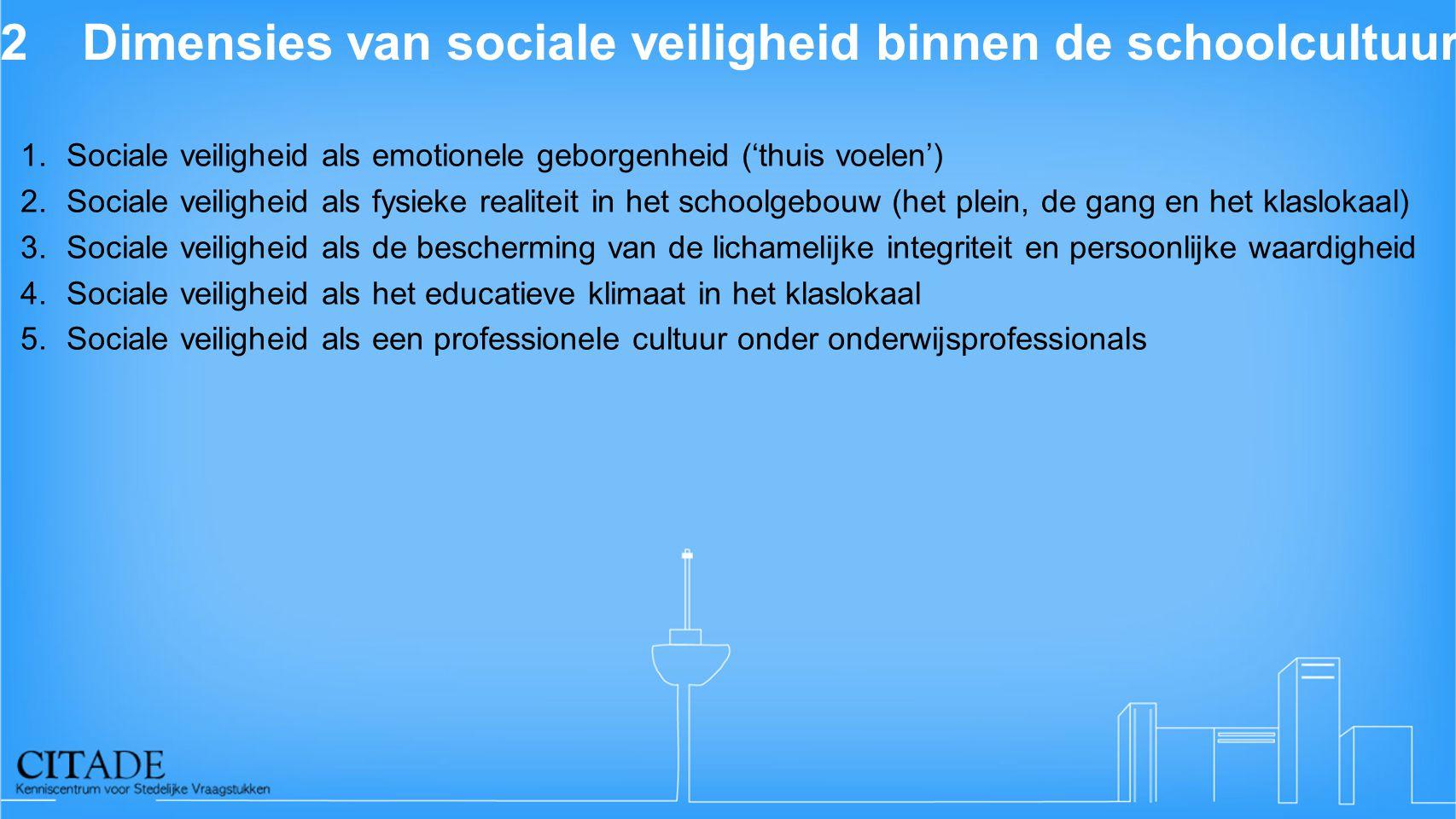 2Dimensies van sociale veiligheid binnen de schoolcultuur 1.Sociale veiligheid als emotionele geborgenheid ('thuis voelen') 2.Sociale veiligheid als f