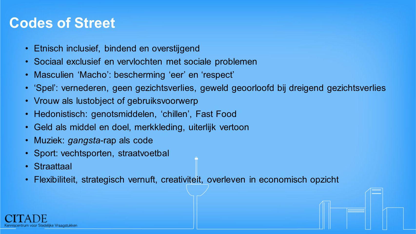 Codes of Street •Etnisch inclusief, bindend en overstijgend •Sociaal exclusief en vervlochten met sociale problemen •Masculien 'Macho': bescherming 'e