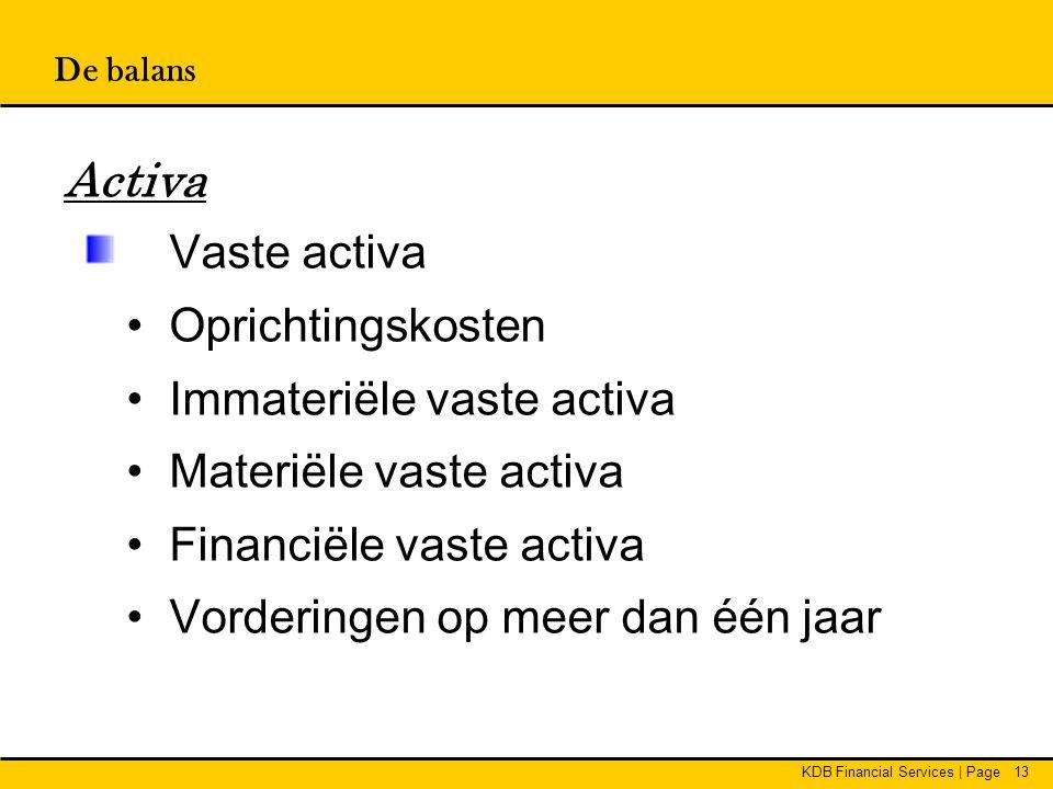 KDB Financial Services | Page13 De balans Activa Vaste activa • Oprichtingskosten • Immateriële vaste activa • Materiële vaste activa • Financiële vas