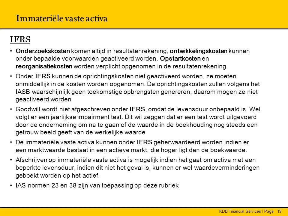 KDB Financial Services | Page19 Immateriële vaste activa IFRS •Onderzoekskosten komen altijd in resultatenrekening, ontwikkelingskosten kunnen onder b