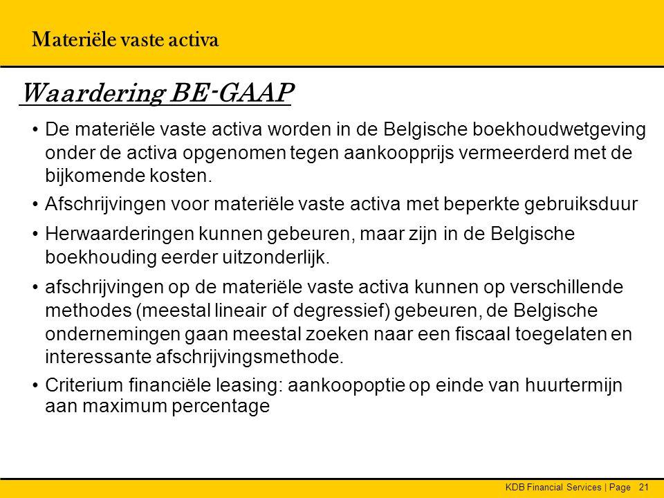KDB Financial Services | Page21 Waardering BE-GAAP •De materiële vaste activa worden in de Belgische boekhoudwetgeving onder de activa opgenomen tegen