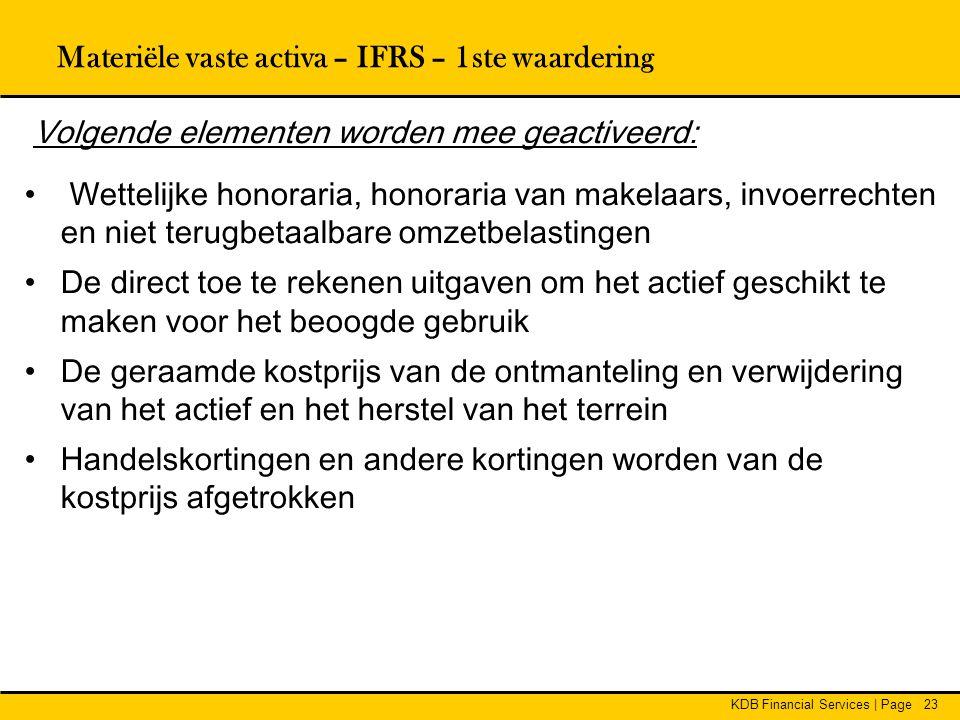 KDB Financial Services | Page23 Materiële vaste activa – IFRS – 1ste waardering Volgende elementen worden mee geactiveerd: • Wettelijke honoraria, hon