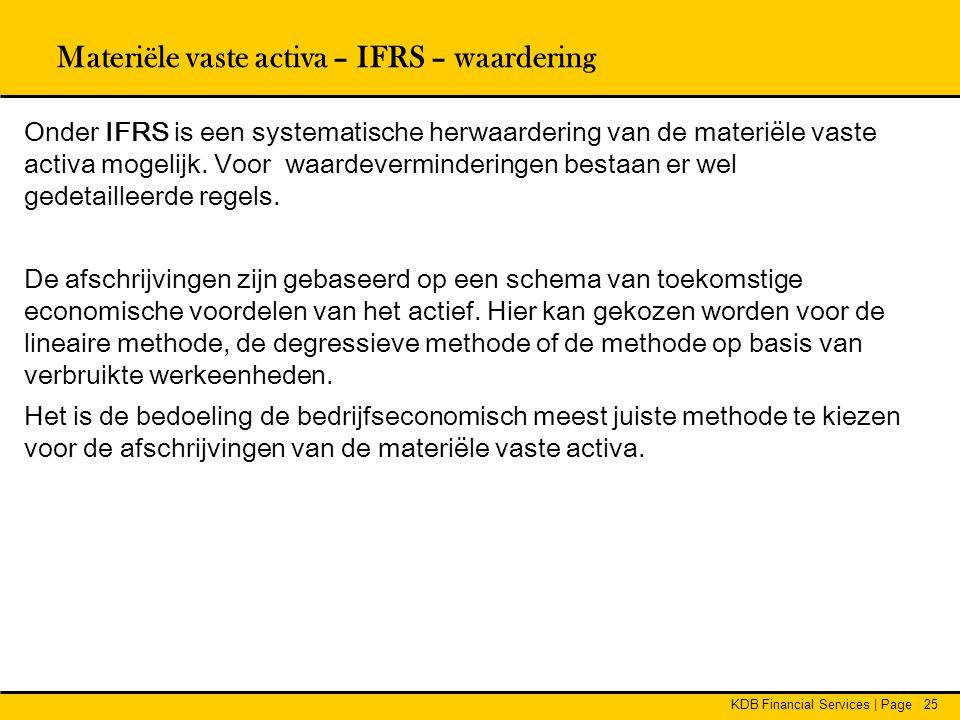 KDB Financial Services | Page25 Onder IFRS is een systematische herwaardering van de materiële vaste activa mogelijk. Voor waardeverminderingen bestaa
