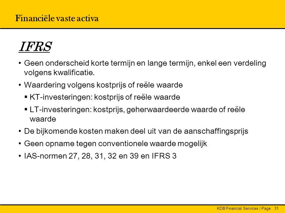 KDB Financial Services | Page31 IFRS •Geen onderscheid korte termijn en lange termijn, enkel een verdeling volgens kwalificatie. •Waardering volgens k