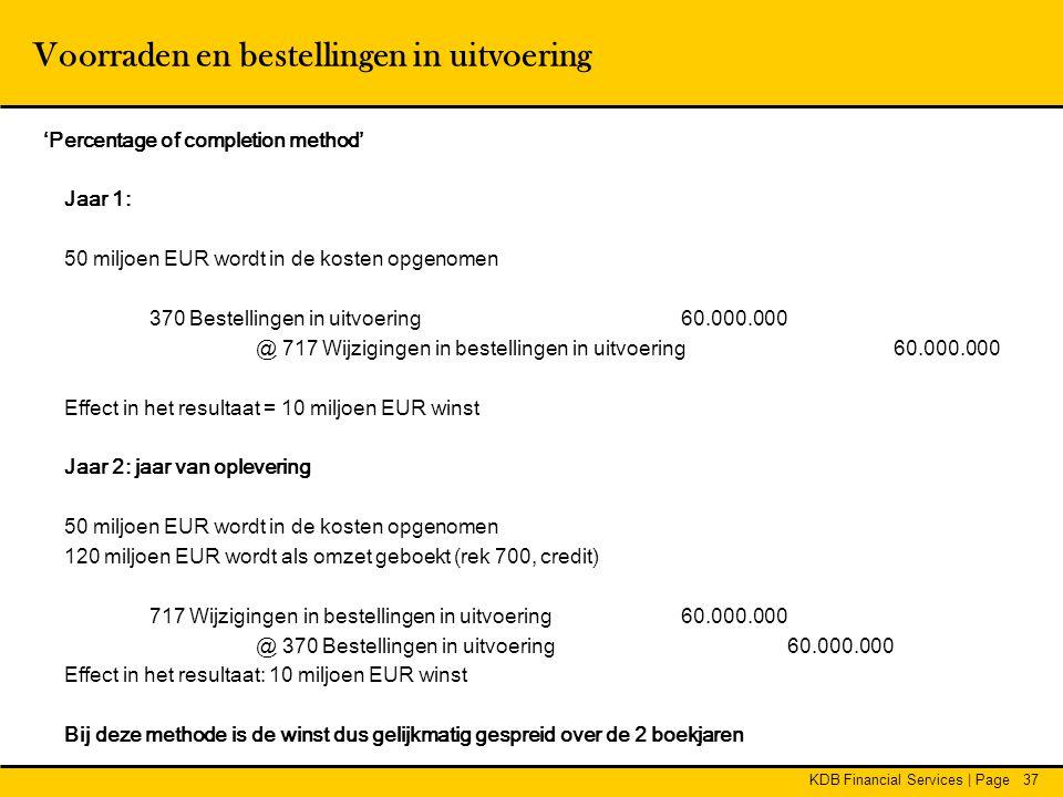 KDB Financial Services | Page37 Voorraden en bestellingen in uitvoering 'Percentage of completion method' Jaar 1: 50 miljoen EUR wordt in de kosten op