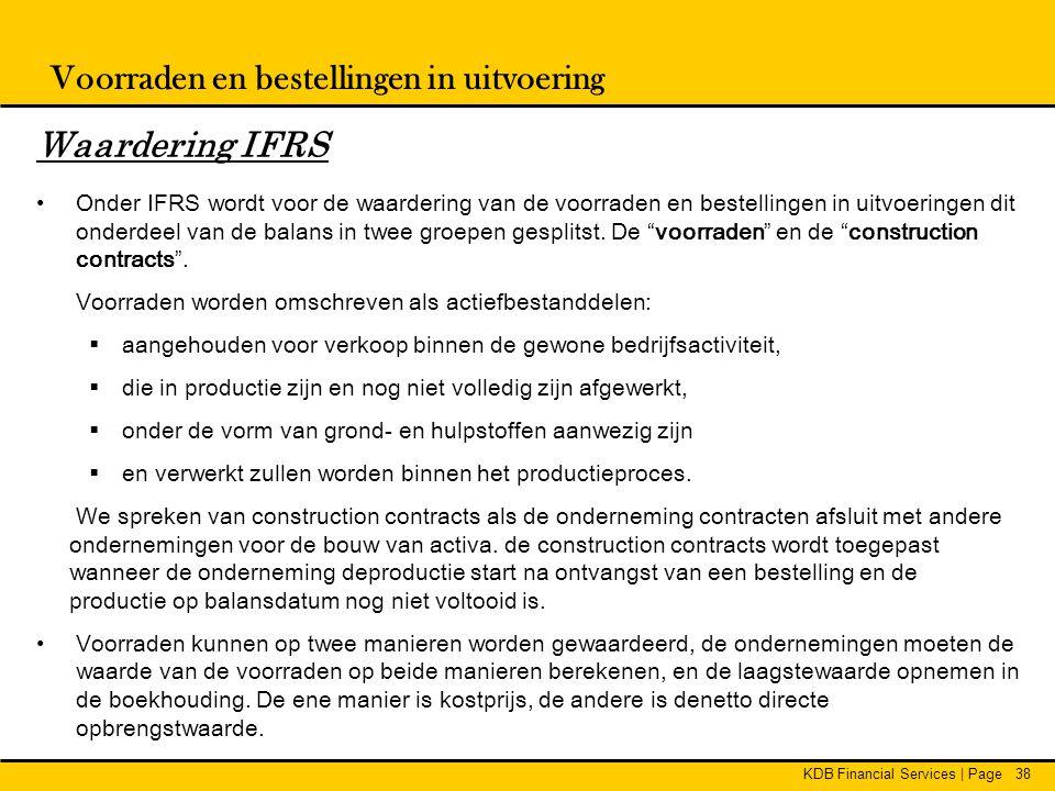 KDB Financial Services | Page38 Voorraden en bestellingen in uitvoering Waardering IFRS • Onder IFRS wordt voor de waardering van de voorraden en best