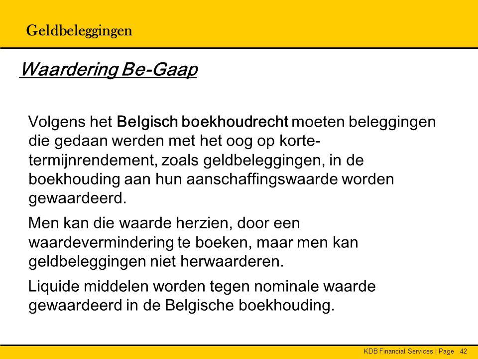 KDB Financial Services | Page42 Geldbeleggingen Waardering Be-Gaap Volgens het Belgisch boekhoudrecht moeten beleggingen die gedaan werden met het oog