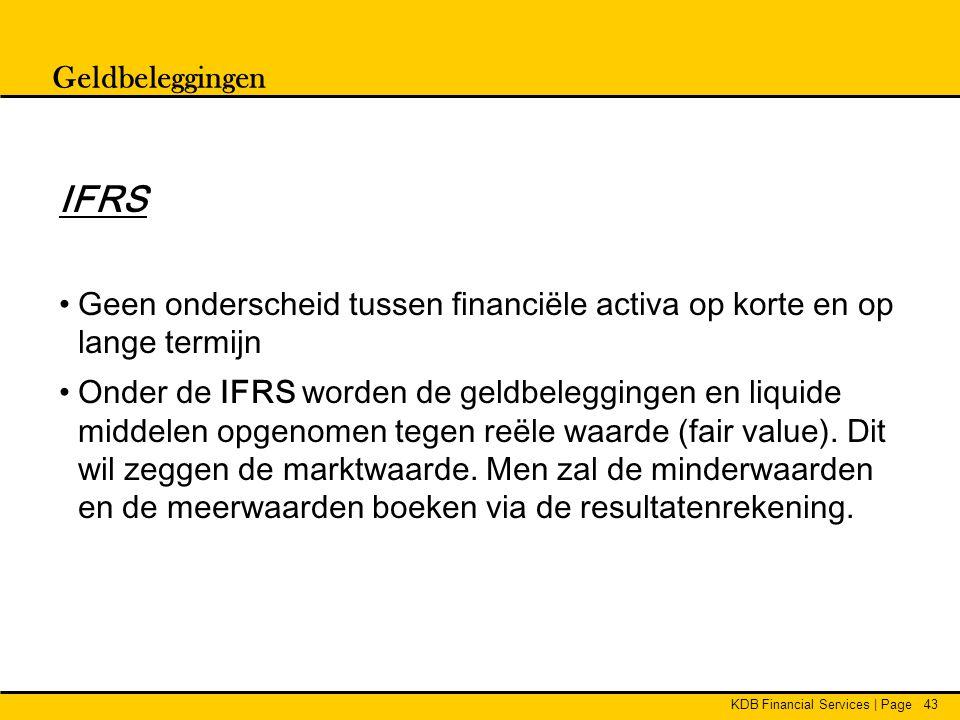 KDB Financial Services | Page43 Geldbeleggingen IFRS •Geen onderscheid tussen financiële activa op korte en op lange termijn •Onder de IFRS worden de