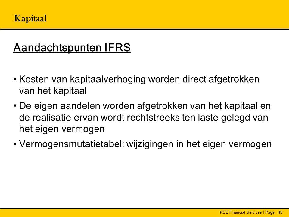 KDB Financial Services | Page48 Kapitaal Aandachtspunten IFRS •Kosten van kapitaalverhoging worden direct afgetrokken van het kapitaal •De eigen aande