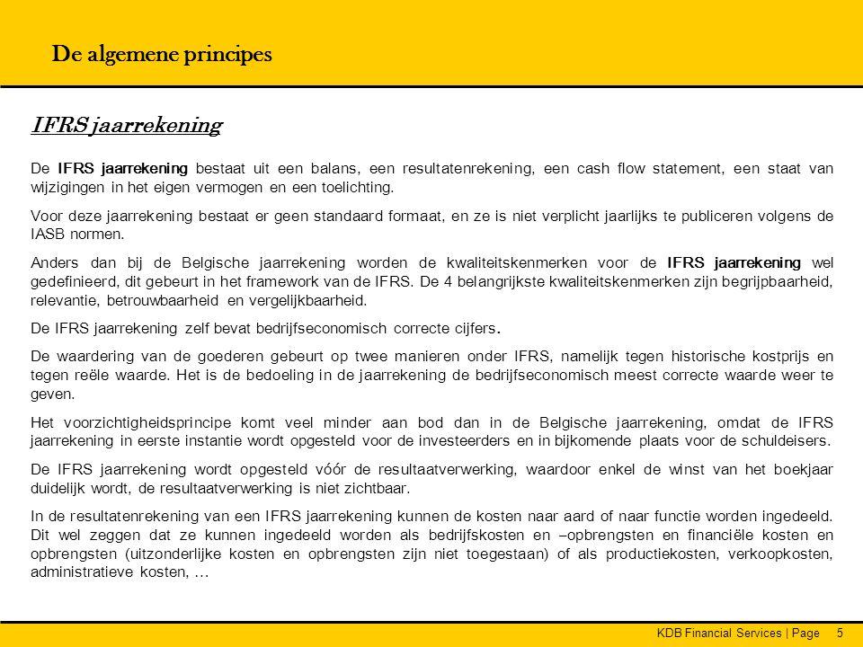 KDB Financial Services   Page76 IAS IAS 1 : Presentatie van de jaarrekening IAS 2 : Voorraden IAS 7 : Het kasstroomoverzicht IAS 8 : Nettowinst of verlies over de periode, fundamentele fouten en wijzigingen in grondslagen voor de financiële verslaggeving IAS 10 : Gebeurtenissen na balansdatum IAS 11 : Onderhanden projecten in opdrachten van derden IAS 12 : Winstbelastingen IAS 14 : Gesegmenteerde informatie IAS 16 : Materiële vaste activa IAS 17 : Lease-overeenkomsten IAS 18 : Opbrengsten IAS 19 : Personeelsbeloningen IAS 20 : Administratieve verwerking van overheidssubsidies en informatieverschaffing over overheidssteun IAS 21 : De gevolgen van wisselkoerswijzigingen IAS 23 : Financieringskosten IAS 24 : Informatieverschaffing over verbonden partijen IAS 26 : Administratieve verwerking en verslaggeving door pensioenregelingen IAS 28 : Investeringen in geassocieerde deelnemingen IAS 29 : Financiële verslaggeving in economieën met hyperinflatie IAS 30 : Informatieverschaffing in de jaarrekening van banken en soortgelijke financiële instellingen IAS 31 : Belangen in joint ventures IAS 32 : Financiële instrumenten: informatieverschaffing en presentatie IAS 33 : Winst per aandeel IAS 34 : Tussentijdse financiële verslaggeving IAS 36 : Bijzondere waardevermindering van activa IAS 37 : Voorzieningen, voorwaardelijke verplichtingen en voorwaardelijke activa IAS 38 : Immateriële vaste activa IAS 39 : Financiële instrumenten: opname en waardering IAS 40 : Vastgoedbeleggingen IAS 41 : Landbouw