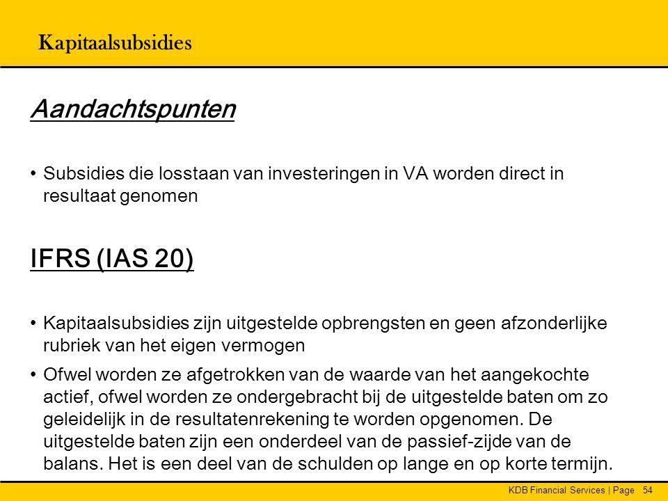 KDB Financial Services | Page54 Aandachtspunten •Subsidies die losstaan van investeringen in VA worden direct in resultaat genomen IFRS (IAS 20) •Kapi