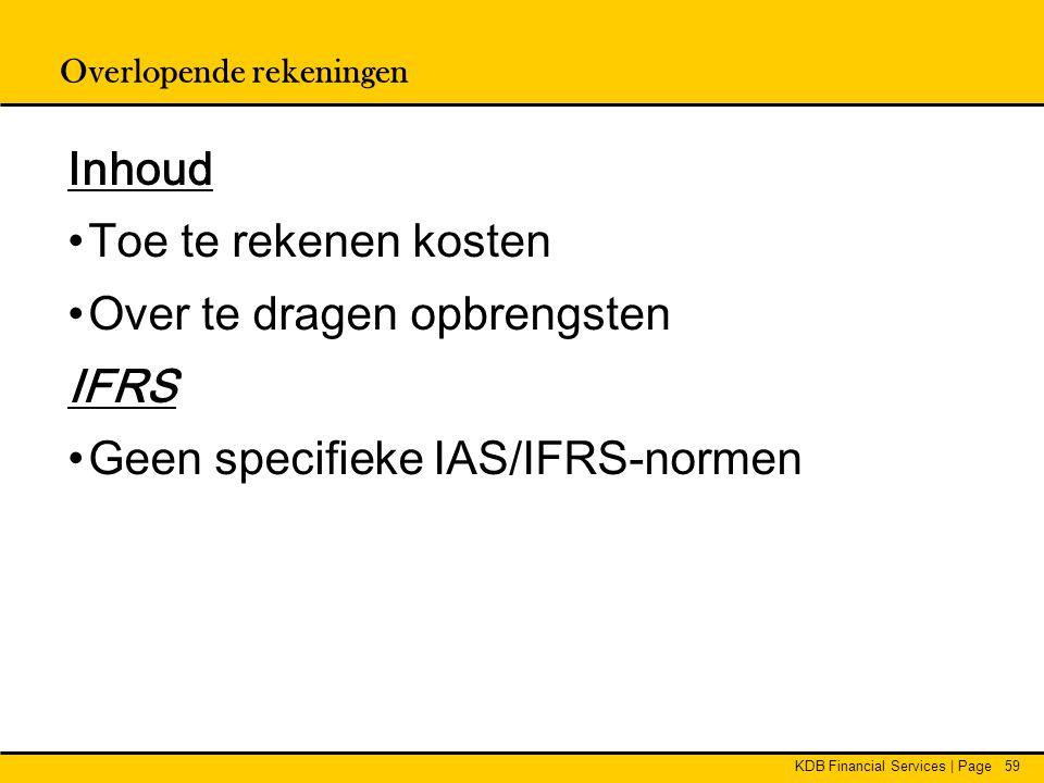 KDB Financial Services | Page59 Overlopende rekeningen Inhoud •Toe te rekenen kosten •Over te dragen opbrengsten IFRS •Geen specifieke IAS/IFRS-normen