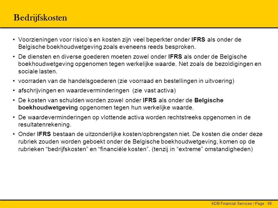 KDB Financial Services | Page68 Bedrijfskosten •Voorzieningen voor risico's en kosten zijn veel beperkter onder IFRS als onder de Belgische boekhoudwe