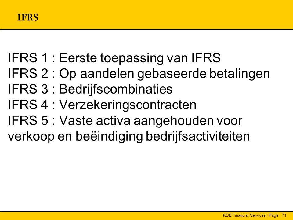 KDB Financial Services | Page71 IFRS IFRS 1 : Eerste toepassing van IFRS IFRS 2 : Op aandelen gebaseerde betalingen IFRS 3 : Bedrijfscombinaties IFRS