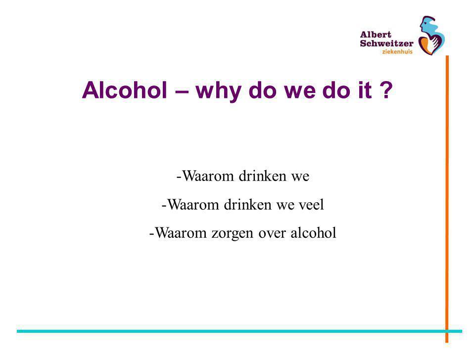 Alcohol – why do we do it ? -Waarom drinken we -Waarom drinken we veel -Waarom zorgen over alcohol