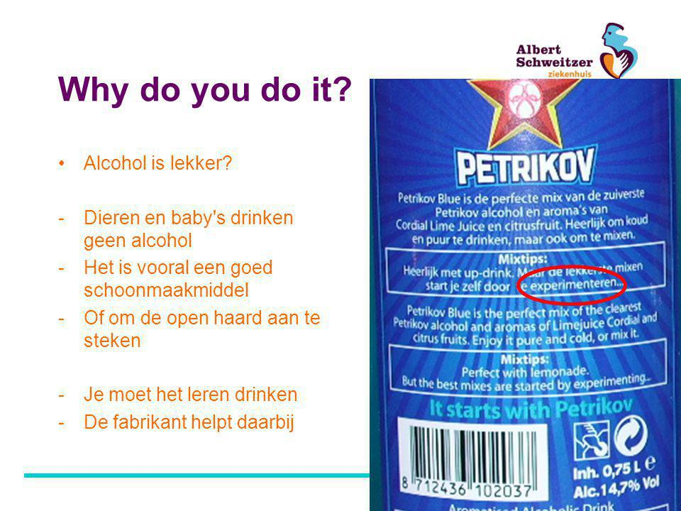 Why do you do it.•Alcohol is lekker.