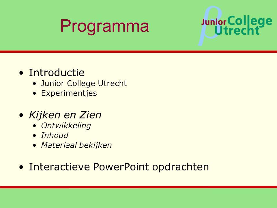 β Programma •Introductie •Junior College Utrecht •Experimentjes •Kijken en Zien •Ontwikkeling •Inhoud •Materiaal bekijken •Interactieve PowerPoint opdrachten