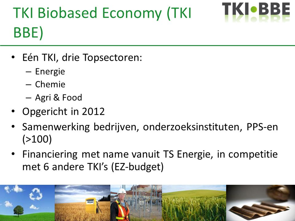 TKI Biobased Economy (TKI BBE) • Eén TKI, drie Topsectoren: – Energie – Chemie – Agri & Food • Opgericht in 2012 • Samenwerking bedrijven, onderzoeksi