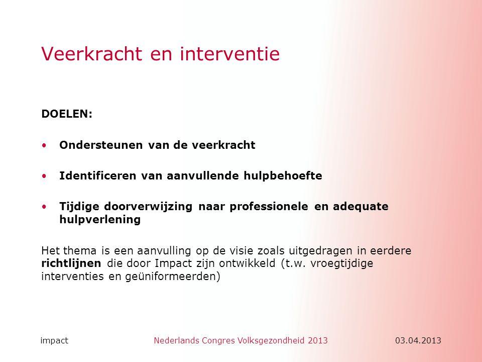 impactNederlands Congres Volksgezondheid 201303.04.2013 Veerkracht en interventie DOELEN: •Ondersteunen van de veerkracht •Identificeren van aanvullen