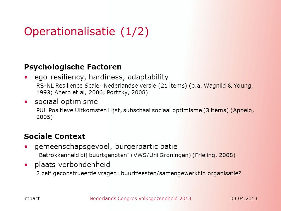 impactNederlands Congres Volksgezondheid 201303.04.2013 Operationalisatie (1/2) Psychologische Factoren •ego-resiliency, hardiness, adaptability RS-NL