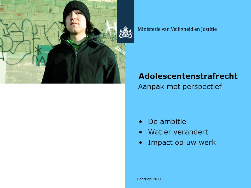Adolescentenstrafrecht – Aanpak met perspectief Ambitie 2 •Adolescenten 16 tot 23 jaar •Gerichte aanpak: rekening houden met ontwikkelingsfase •Effectieve aanpak biedt perspectief: - Voor adolescent (toekomst) - Voor professional (maatwerk) - Voor de samenleving (veiligheid)