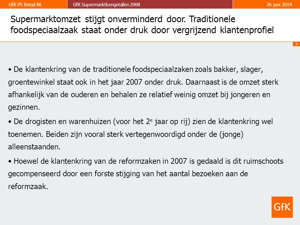 3 GfK PS Retail NLGfK Supermarktkengetallen 200826 juni 2014 • De klantenkring van de traditionele foodspeciaalzaken zoals bakker, slager, groentewinkel staat ook in het jaar 2007 onder druk.