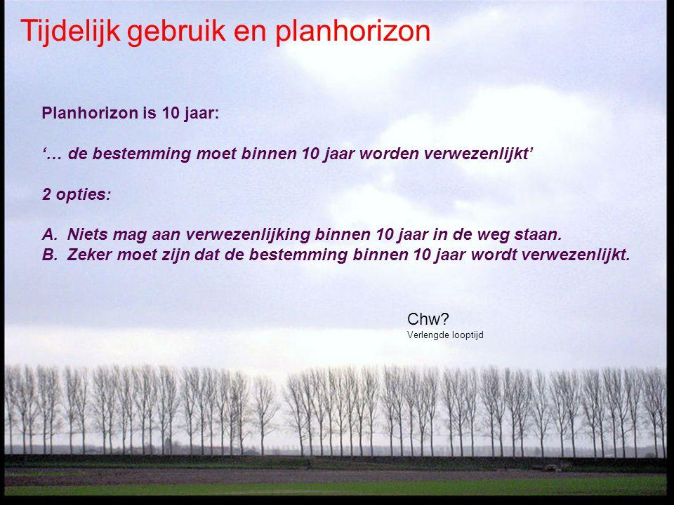 Tijdelijk gebruik en planhorizon Planhorizon is 10 jaar: '… de bestemming moet binnen 10 jaar worden verwezenlijkt' 2 opties: A.Niets mag aan verwezenlijking binnen 10 jaar in de weg staan.