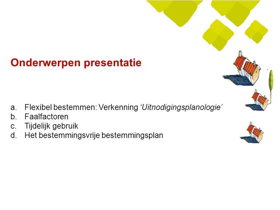 Onderwerpen presentatie a.Flexibel bestemmen: Verkenning 'Uitnodigingsplanologie' b.Faalfactoren c.Tijdelijk gebruik d.Het bestemmingsvrije bestemming