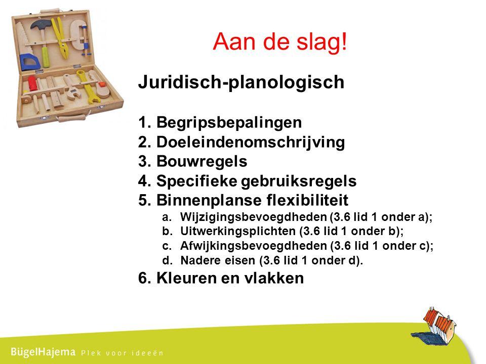 Juridisch-planologisch 1.Begripsbepalingen 2.Doeleindenomschrijving 3.Bouwregels 4.Specifieke gebruiksregels 5.Binnenplanse flexibiliteit a.Wijzigingsbevoegdheden (3.6 lid 1 onder a); b.Uitwerkingsplichten (3.6 lid 1 onder b); c.Afwijkingsbevoegdheden (3.6 lid 1 onder c); d.Nadere eisen (3.6 lid 1 onder d).