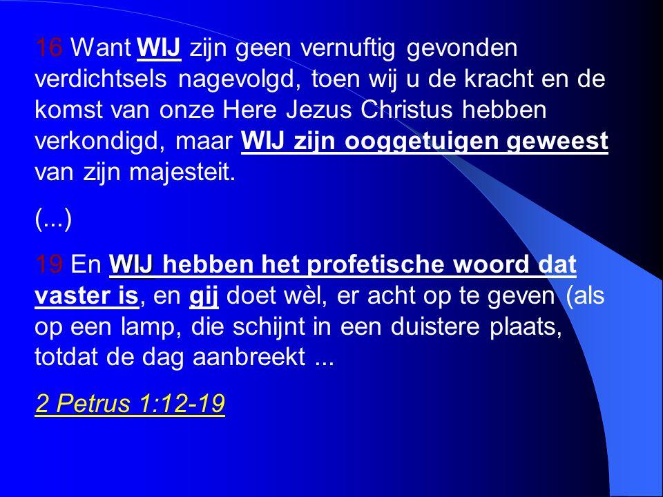 16 Want WIJ zijn geen vernuftig gevonden verdichtsels nagevolgd, toen wij u de kracht en de komst van onze Here Jezus Christus hebben verkondigd, maar