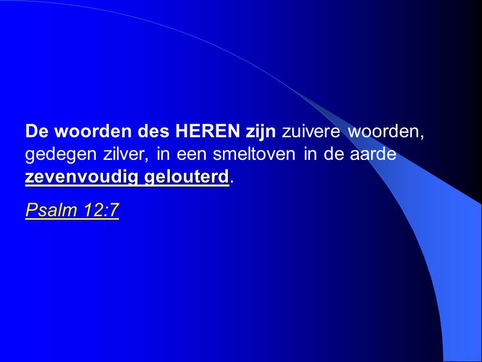 zevenvoudig gelouterd De woorden des HEREN zijn zuivere woorden, gedegen zilver, in een smeltoven in de aarde zevenvoudig gelouterd. Psalm 12:7
