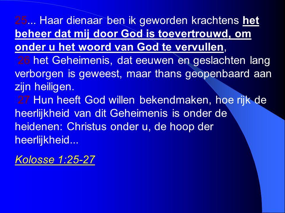 25... Haar dienaar ben ik geworden krachtens het beheer dat mij door God is toevertrouwd, om onder u het woord van God te vervullen, 26 het Geheimenis