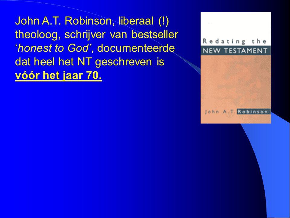 John A.T. Robinson, liberaal (!) theoloog, schrijver van bestseller 'honest to God', documenteerde dat heel het NT geschreven is vóór het jaar 70.
