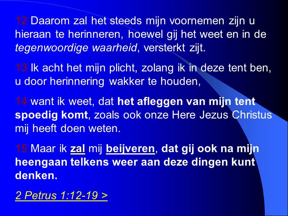 12 Daarom zal het steeds mijn voornemen zijn u hieraan te herinneren, hoewel gij het weet en in de tegenwoordige waarheid, versterkt zijt. 13 Ik acht