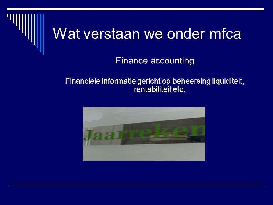 Wat verstaan we onder mfca Finance accounting Financiele informatie gericht op beheersing liquiditeit, rentabiliteit etc.