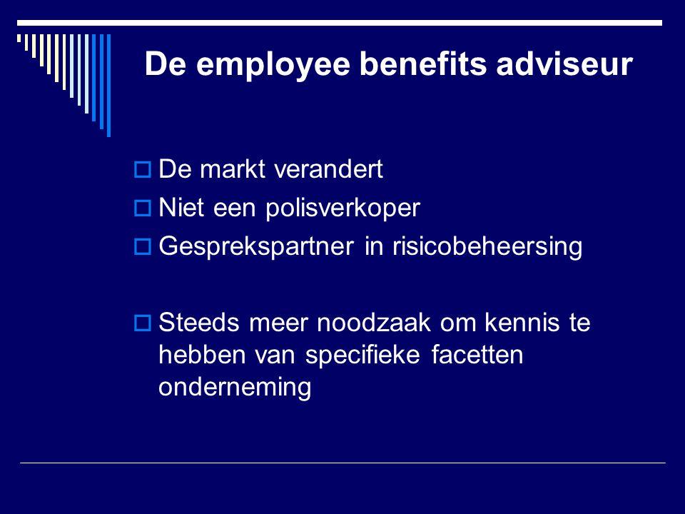 De employee benefits adviseur  De markt verandert  Niet een polisverkoper  Gesprekspartner in risicobeheersing  Steeds meer noodzaak om kennis te hebben van specifieke facetten onderneming