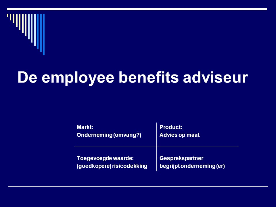 De employee benefits adviseur Markt:Product: Onderneming (omvang )Advies op maat Toegevoegde waarde:Gesprekspartner (goedkopere) risicodekkingbegrijpt onderneming (er)