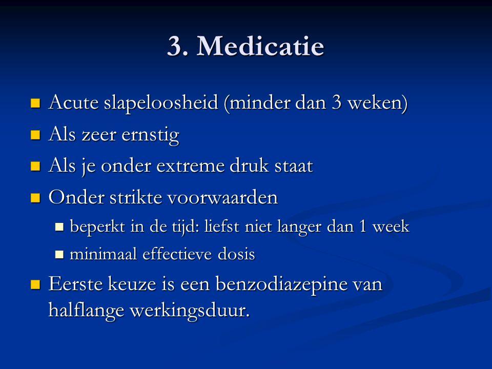 3. Medicatie  Acute slapeloosheid (minder dan 3 weken)  Als zeer ernstig  Als je onder extreme druk staat  Onder strikte voorwaarden  beperkt in