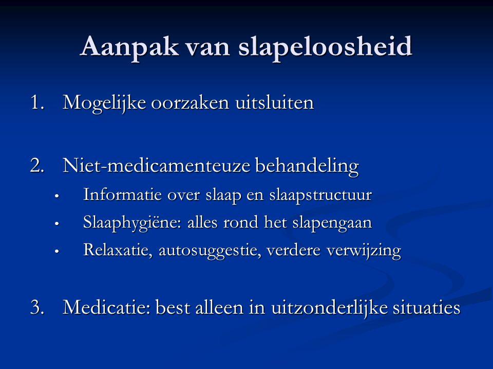 Aanpak van slapeloosheid 1.Mogelijke oorzaken uitsluiten 2.Niet-medicamenteuze behandeling • Informatie over slaap en slaapstructuur • Slaaphygiëne: a