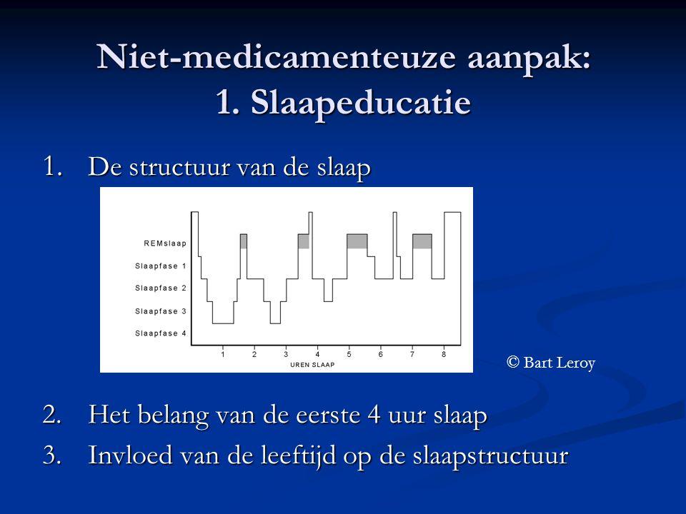 Niet-medicamenteuze aanpak: 1. Slaapeducatie 1. De structuur van de slaap 2.Het belang van de eerste 4 uur slaap 3.Invloed van de leeftijd op de slaap